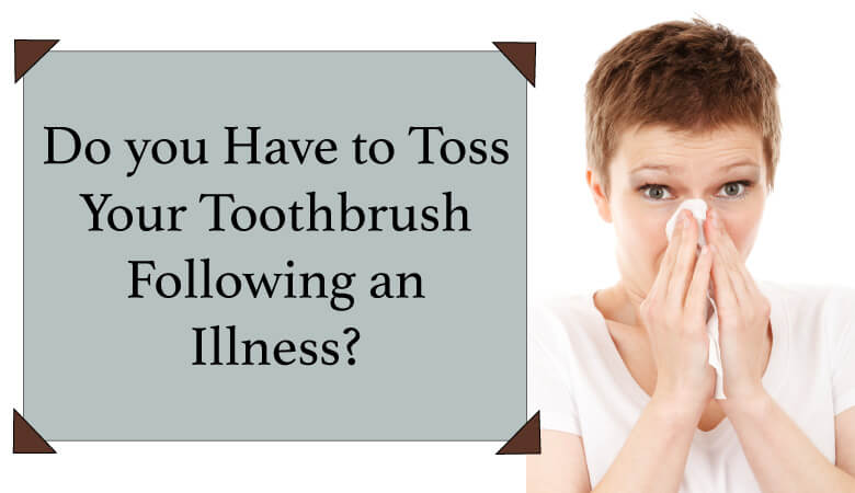 Do you have to toss your toothbrush following an illness?